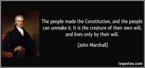 1357261176-quote-the-people-made-the-constitution-and-the-people-can-unmake-it-it-is-the-creature-of-their-own-john-marshall-250600